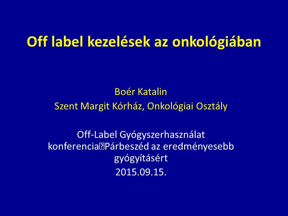 Off label kezelések az onkológiában Boér Katalin Szent Margit Kórház, Onkológiai Osztály Off-Label Gyógyszerhasználat konferencia Párbeszéd az eredményesebb gyógyításért 2015.09.15.