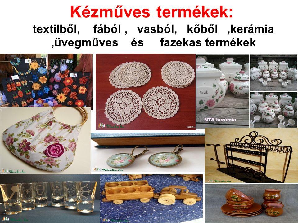 Kézműves termékek: textilből, fából, vasból, kőből,kerámia,üvegműves és fazekas termékek