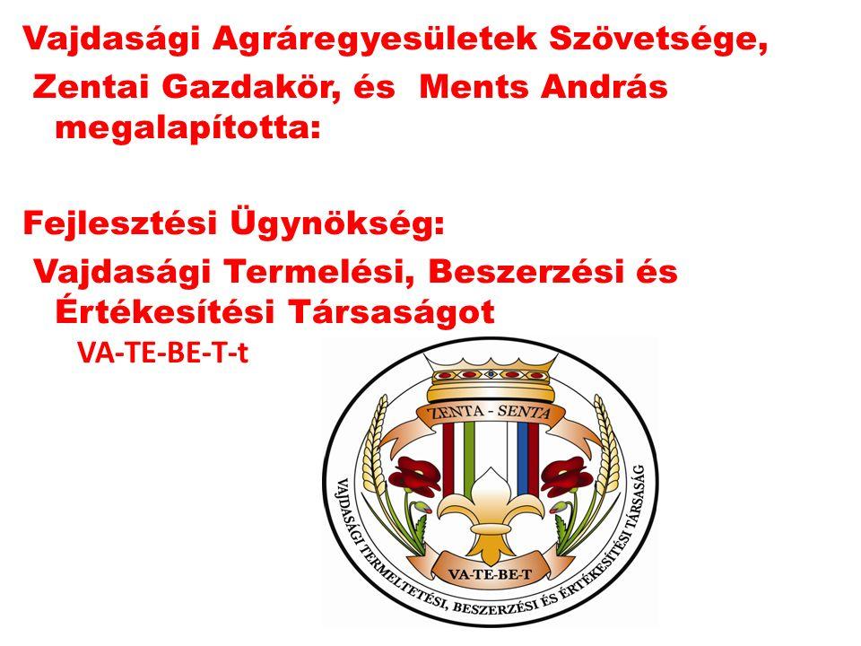 Vajdasági Agráregyesületek Szövetsége, Zentai Gazdakör, és Ments András megalapította: Fejlesztési Ügynökség: Vajdasági Termelési, Beszerzési és Értékesítési Társaságot VA-TE-BE-T-t
