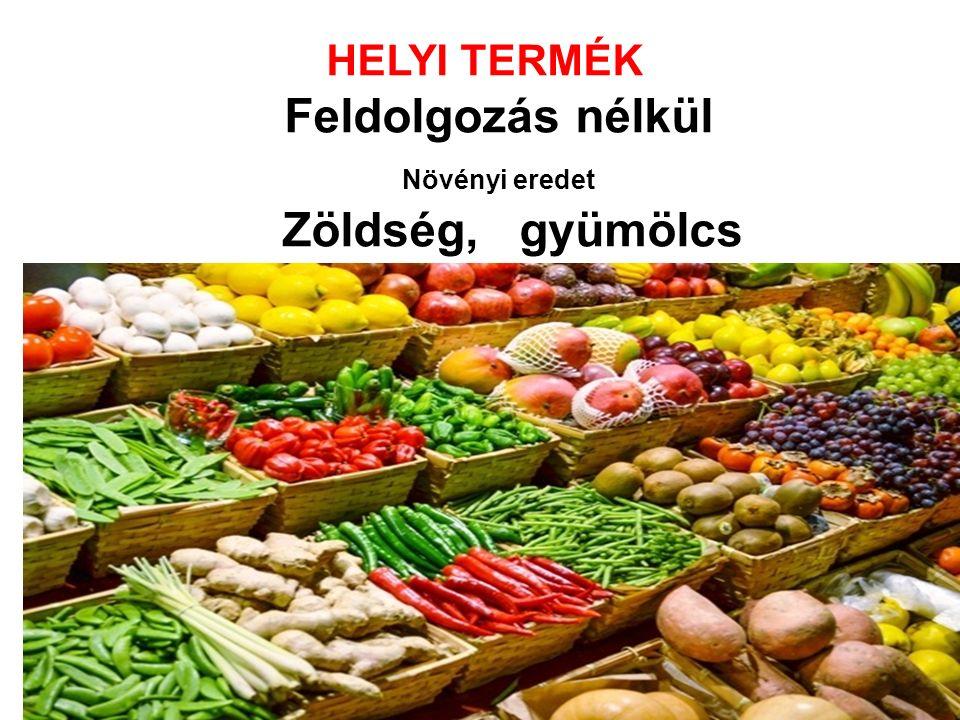 HELYI TERMÉK Feldolgozás nélkül Növényi eredet Zöldség, gyümölcs