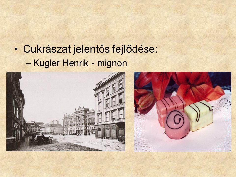 Cukrászat jelentős fejlődése: –Kugler Henrik - mignon