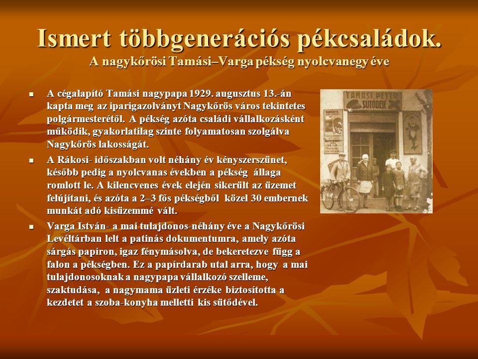 Ismert többgenerációs pékcsaládok. A nagykőrösi Tamási–Varga pékség nyolcvanegy éve A cégalapító Tamási nagypapa 1929. augusztus 13.-án kapta meg az i