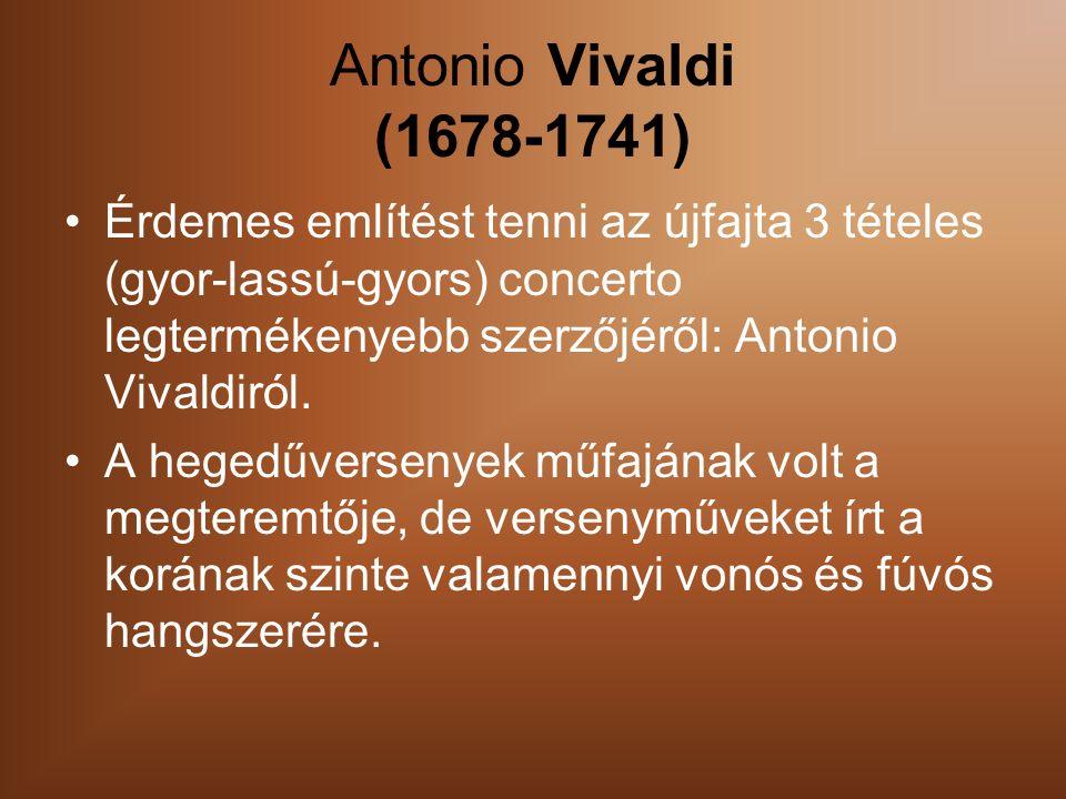 Antonio Vivaldi (1678-1741) Érdemes említést tenni az újfajta 3 tételes (gyor-lassú-gyors) concerto legtermékenyebb szerzőjéről: Antonio Vivaldiról.