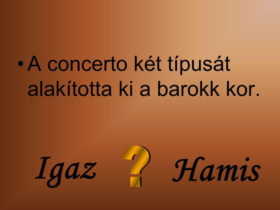 A concerto két típusát alakította ki a barokk kor. Igaz Hamis