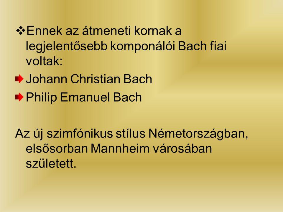  Ennek az átmeneti kornak a legjelentősebb komponálói Bach fiai voltak: Johann Christian Bach Philip Emanuel Bach Az új szimfónikus stílus Németországban, elsősorban Mannheim városában született.
