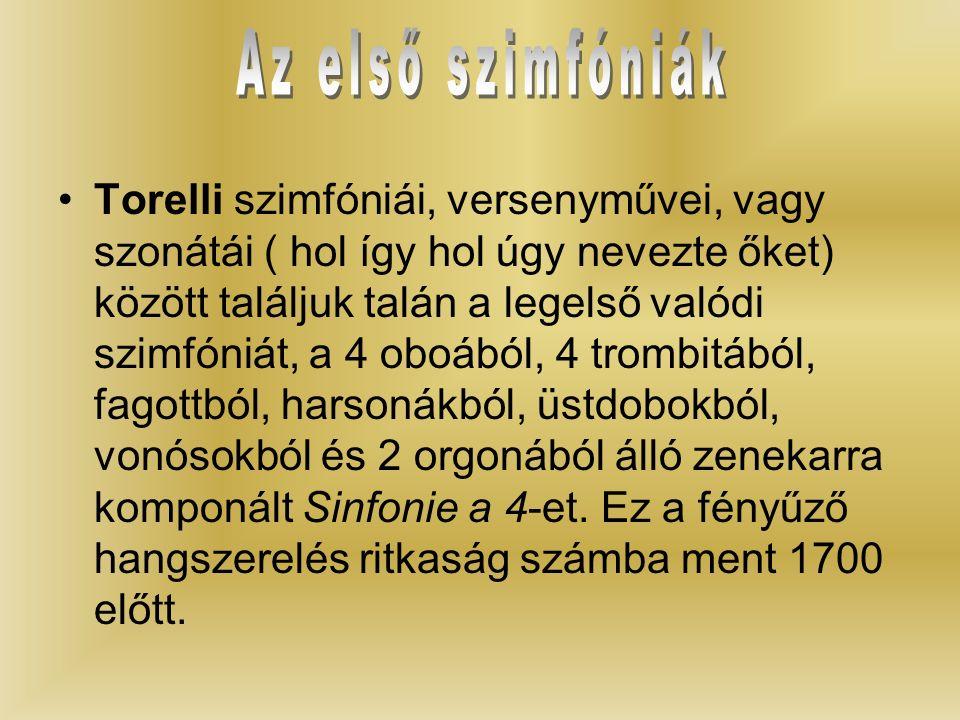 Torelli szimfóniái, versenyművei, vagy szonátái ( hol így hol úgy nevezte őket) között találjuk talán a legelső valódi szimfóniát, a 4 oboából, 4 trombitából, fagottból, harsonákból, üstdobokból, vonósokból és 2 orgonából álló zenekarra komponált Sinfonie a 4-et.