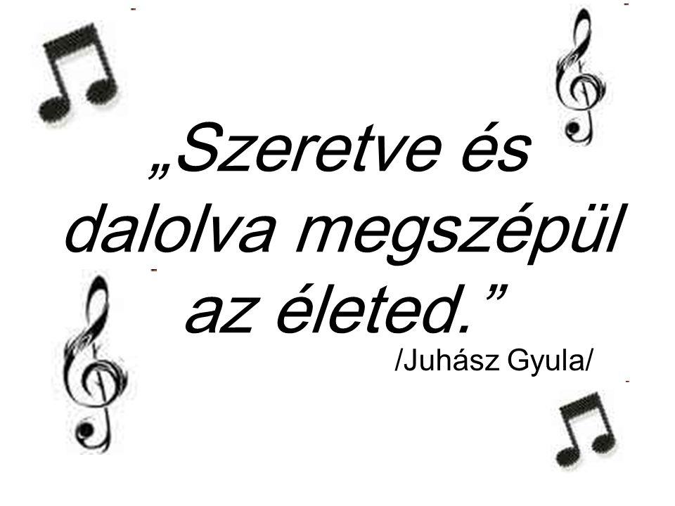 """""""Szeretve és dalolva megszépül az életed. /Juhász Gyula/"""