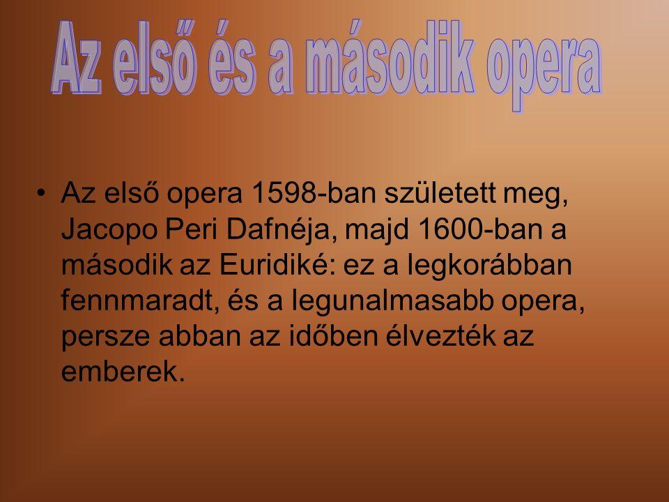 Az első opera 1598-ban született meg, Jacopo Peri Dafnéja, majd 1600-ban a második az Euridiké: ez a legkorábban fennmaradt, és a legunalmasabb opera, persze abban az időben élvezték az emberek.