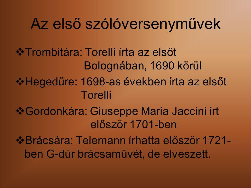 Az első szólóversenyművek  Trombitára: Torelli írta az elsőt Bolognában, 1690 körül  Hegedűre: 1698-as években írta az elsőt Torelli  Gordonkára: Giuseppe Maria Jaccini írt először 1701-ben  Brácsára: Telemann írhatta először 1721- ben G-dúr brácsaművét, de elveszett.