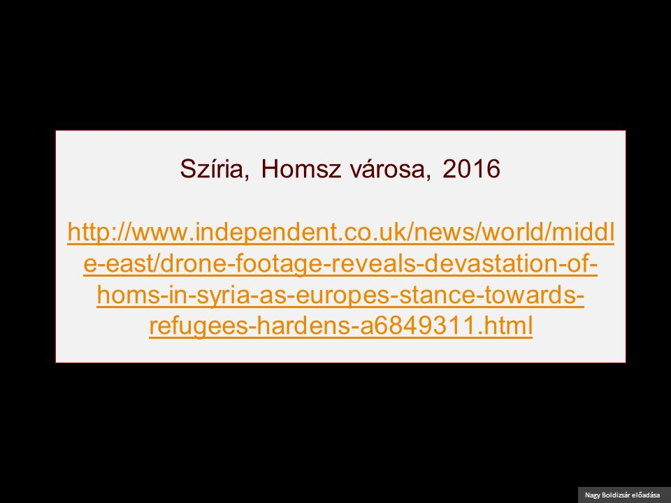 Nagy Boldizsár előadása Szíria, Homsz városa, 2016 http://www.independent.co.uk/news/world/middl e-east/drone-footage-reveals-devastation-of- homs-in-syria-as-europes-stance-towards- refugees-hardens-a6849311.html http://www.independent.co.uk/news/world/middl e-east/drone-footage-reveals-devastation-of- homs-in-syria-as-europes-stance-towards- refugees-hardens-a6849311.html
