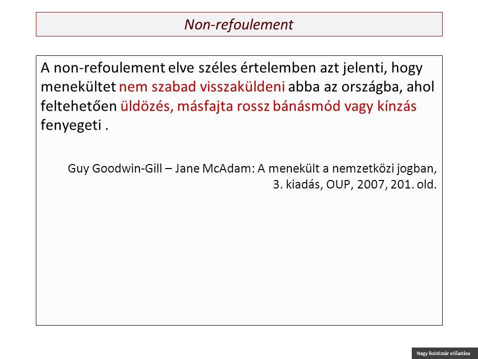 Nagy Boldizsár előadása Non-refoulement A non-refoulement elve széles értelemben azt jelenti, hogy menekültet nem szabad visszaküldeni abba az országb
