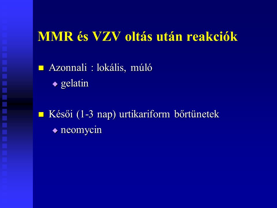 MMR és VZV oltás után reakciók Azonnali : lokális, múló Azonnali : lokális, múló  gelatin Késői (1-3 nap) urtikariform bőrtünetek Késői (1-3 nap) urtikariform bőrtünetek  neomycin