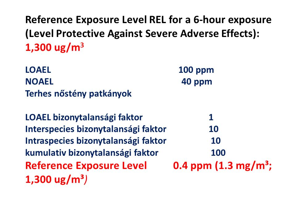 Reference Exposure Level REL for a 6-hour exposure (Level Protective Against Severe Adverse Effects): 1,300 ug/m 3 LOAEL 100 ppm NOAEL 40 ppm Terhes n