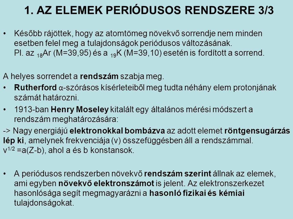 1. AZ ELEMEK PERIÓDUSOS RENDSZERE 3/3 Később rájöttek, hogy az atomtömeg növekvő sorrendje nem minden esetben felel meg a tulajdonságok periódusos vál