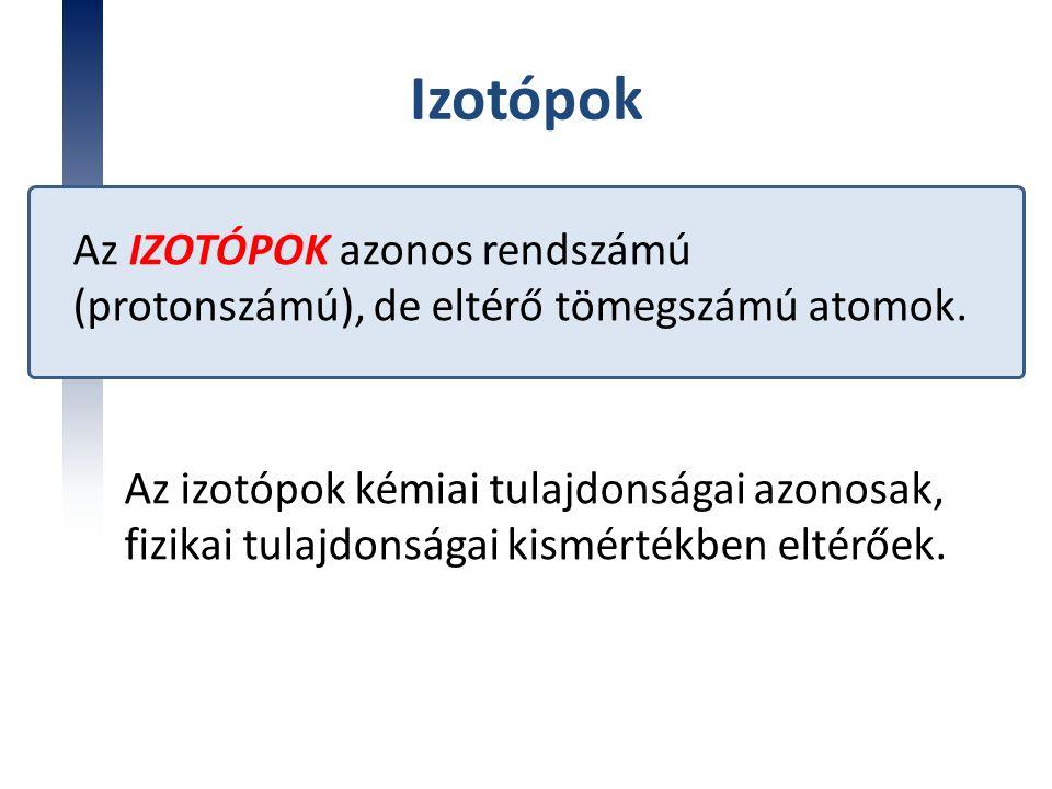 Izotópok Az IZOTÓPOK azonos rendszámú (protonszámú), de eltérő tömegszámú atomok. Az izotópok kémiai tulajdonságai azonosak, fizikai tulajdonságai kis