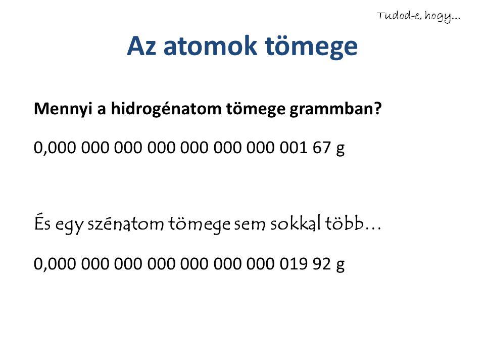 Az atomok tömege Mennyi a hidrogénatom tömege grammban? 0,000 000 000 000 000 000 000 001 67 g És egy szénatom tömege sem sokkal több… 0,000 000 000 0