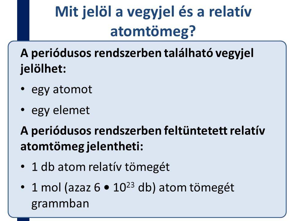 Mit jelöl a vegyjel és a relatív atomtömeg? A periódusos rendszerben található vegyjel jelölhet: egy atomot egy elemet A periódusos rendszerben feltün