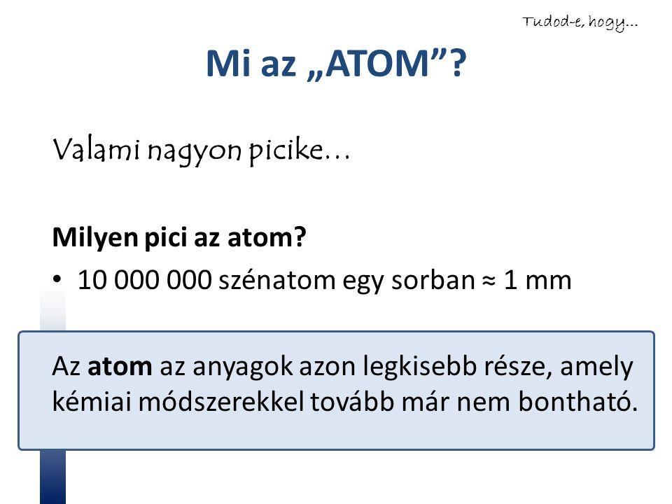 """Mi az """"ATOM""""? Valami nagyon picike… Milyen pici az atom? 10 000 000 szénatom egy sorban ≈ 1 mm Az atom az anyagok azon legkisebb része, amely kémiai m"""