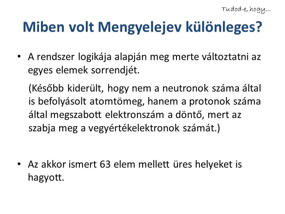 Miben volt Mengyelejev különleges? A rendszer logikája alapján meg merte változtatni az egyes elemek sorrendjét. (Később kiderült, hogy nem a neutrono