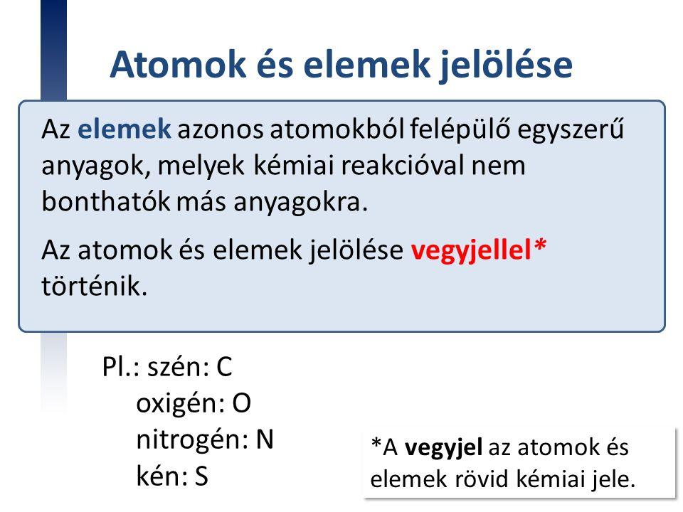 Atomok és elemek jelölése Az elemek azonos atomokból felépülő egyszerű anyagok, melyek kémiai reakcióval nem bonthatók más anyagokra. Az atomok és ele