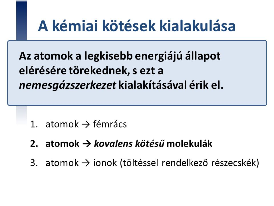 Az atomok a legkisebb energiájú állapot elérésére törekednek, s ezt a nemesgázszerkezet kialakításával érik el. 1.atomok → fémrács 2.atomok → kovalens