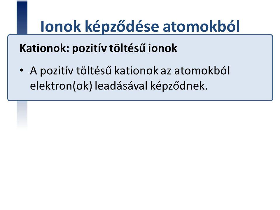 Ionok képződése atomokból Kationok: pozitív töltésű ionok A pozitív töltésű kationok az atomokból elektron(ok) leadásával képződnek.