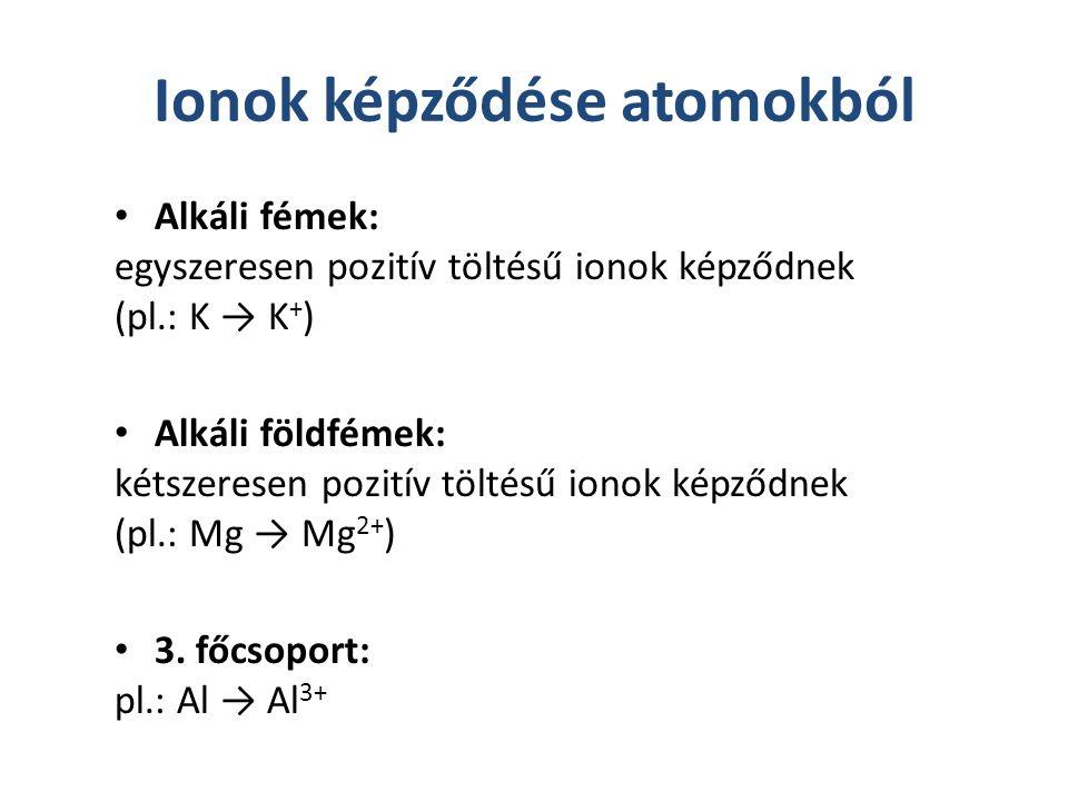 Ionok képződése atomokból Alkáli fémek: egyszeresen pozitív töltésű ionok képződnek (pl.: K → K + ) Alkáli földfémek: kétszeresen pozitív töltésű iono