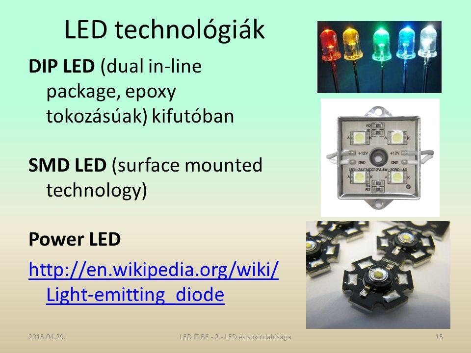 LED technológiák DIP LED (dual in-line package, epoxy tokozásúak) kifutóban SMD LED (surface mounted technology) Power LED http://en.wikipedia.org/wiki/ Light-emitting_diode 2015.04.29.15LED IT BE - 2 - LED és sokoldalúsága