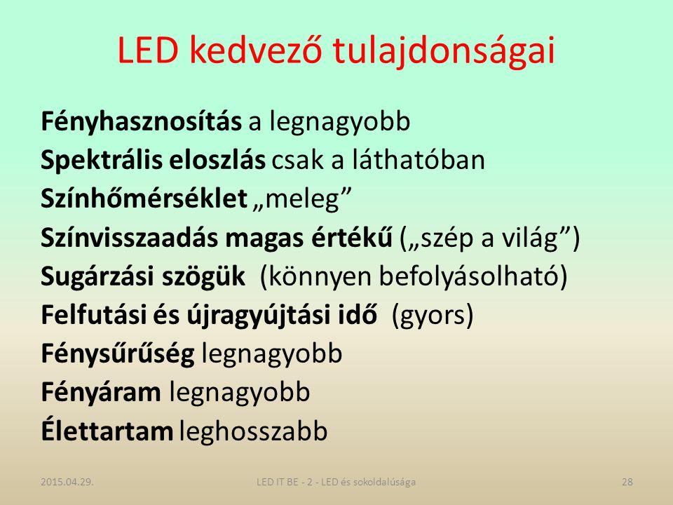 """LED kedvező tulajdonságai Fényhasznosítás a legnagyobb Spektrális eloszlás csak a láthatóban Színhőmérséklet """"meleg Színvisszaadás magas értékű (""""szép a világ ) Sugárzási szögük (könnyen befolyásolható) Felfutási és újragyújtási idő (gyors) Fénysűrűség legnagyobb Fényáram legnagyobb Élettartam leghosszabb 2015.04.29.28LED IT BE - 2 - LED és sokoldalúsága"""