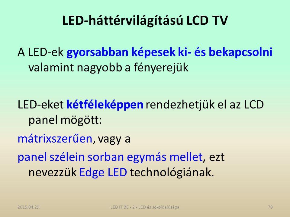 LED-háttérvilágítású LCD TV A LED-ek gyorsabban képesek ki- és bekapcsolni valamint nagyobb a fényerejük LED-eket kétféleképpen rendezhetjük el az LCD panel mögött: mátrixszerűen, vagy a panel szélein sorban egymás mellet, ezt nevezzük Edge LED technológiának.