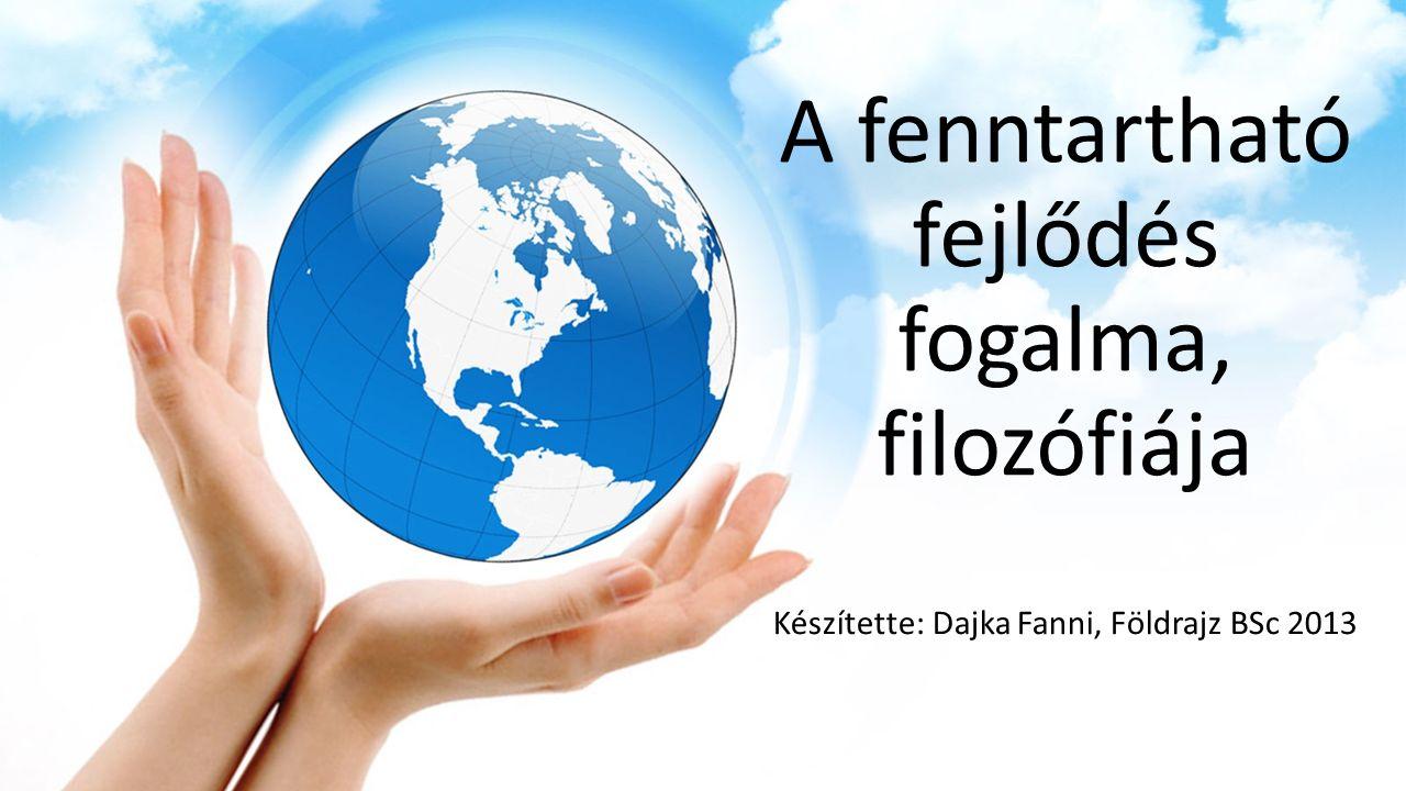 A fenntartható fejlődés fogalma, filozófiája Készítette: Dajka Fanni, Földrajz BSc 2013