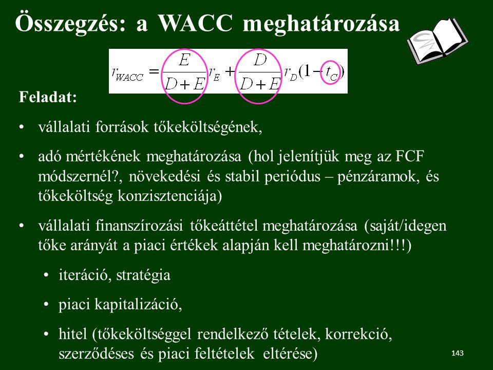 143 Összegzés: a WACC meghatározása Feladat: vállalati források tőkeköltségének, adó mértékének meghatározása (hol jelenítjük meg az FCF módszernél?, növekedési és stabil periódus – pénzáramok, és tőkeköltség konzisztenciája) vállalati finanszírozási tőkeáttétel meghatározása (saját/idegen tőke arányát a piaci értékek alapján kell meghatározni!!!) iteráció, stratégia piaci kapitalizáció, hitel (tőkeköltséggel rendelkező tételek, korrekció, szerződéses és piaci feltételek eltérése)