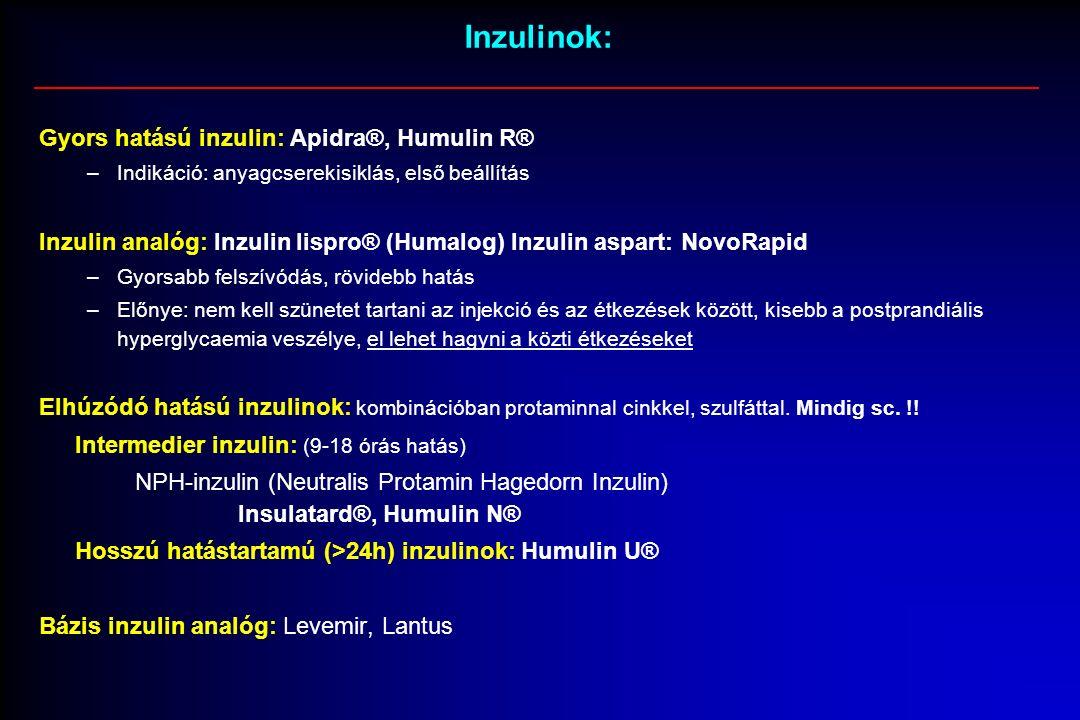 Inzulinok: Gyors hatású inzulin: Apidra®, Humulin R® –Indikáció: anyagcserekisiklás, első beállítás Inzulin analóg: Inzulin lispro® (Humalog) Inzulin aspart: NovoRapid –Gyorsabb felszívódás, rövidebb hatás –Előnye: nem kell szünetet tartani az injekció és az étkezések között, kisebb a postprandiális hyperglycaemia veszélye, el lehet hagyni a közti étkezéseket Elhúzódó hatású inzulinok: kombinációban protaminnal cinkkel, szulfáttal.