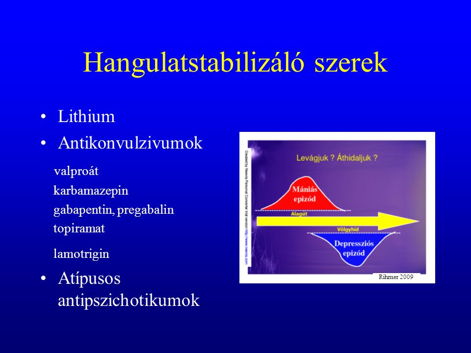 Hangulatstabilizáló szerek Lithium Antikonvulzivumok valproát karbamazepin gabapentin, pregabalin topiramat lamotrigin Atípusos antipszichotikumok Rihmer 2009