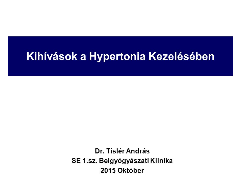 Kihívások a Hypertonia Kezelésében Dr. Tislér András SE 1.sz. Belgyógyászati Klinika 2015 Október