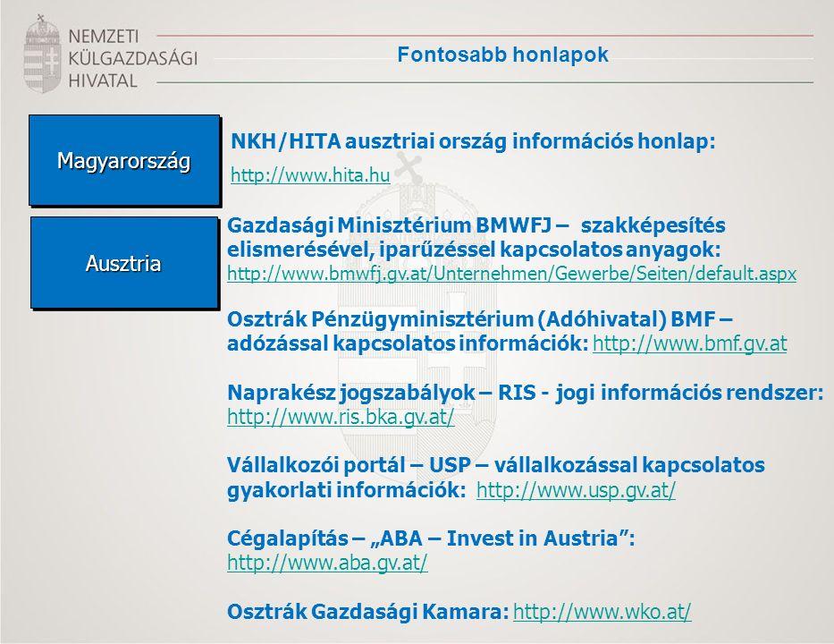 """Fontosabb honlapok MagyarországMagyarország AusztriaAusztria NKH/HITA ausztriai ország információs honlap: http://www.hita.hu Gazdasági Minisztérium BMWFJ – szakképesítés elismerésével, iparűzéssel kapcsolatos anyagok: http://www.bmwfj.gv.at/Unternehmen/Gewerbe/Seiten/default.aspx Osztrák Pénzügyminisztérium (Adóhivatal) BMF – adózással kapcsolatos információk: http://www.bmf.gv.athttp://www.bmf.gv.at Naprakész jogszabályok – RIS - jogi információs rendszer: http://www.ris.bka.gv.at/ Vállalkozói portál – USP – vállalkozással kapcsolatos gyakorlati információk: http://www.usp.gv.at/http://www.usp.gv.at/ Cégalapítás – """"ABA – Invest in Austria : http://www.aba.gv.at/ Osztrák Gazdasági Kamara: http://www.wko.at/http://www.wko.at/"""