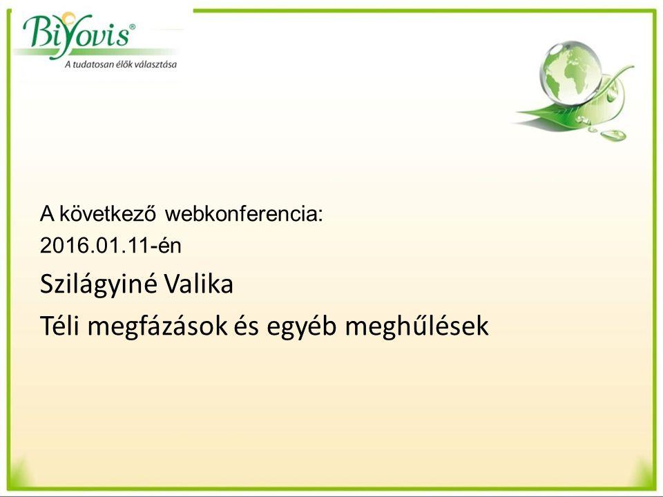 A következő webkonferencia: 2016.01.11-én Szilágyiné Valika Téli megfázások és egyéb meghűlések
