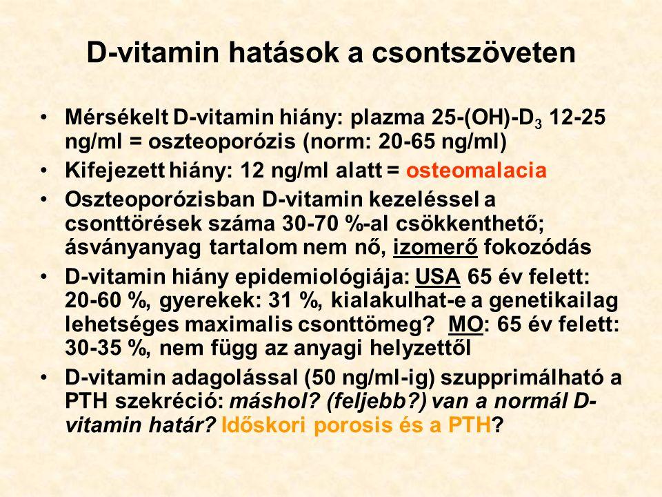 D-vitamin hatások a csontszöveten Mérsékelt D-vitamin hiány: plazma 25-(OH)-D 3 12-25 ng/ml = oszteoporózis (norm: 20-65 ng/ml) Kifejezett hiány: 12 ng/ml alatt = osteomalacia Oszteoporózisban D-vitamin kezeléssel a csonttörések száma 30-70 %-al csökkenthető; ásványanyag tartalom nem nő, izomerő fokozódás D-vitamin hiány epidemiológiája: USA 65 év felett: 20-60 %, gyerekek: 31 %, kialakulhat-e a genetikailag lehetséges maximalis csonttömeg.