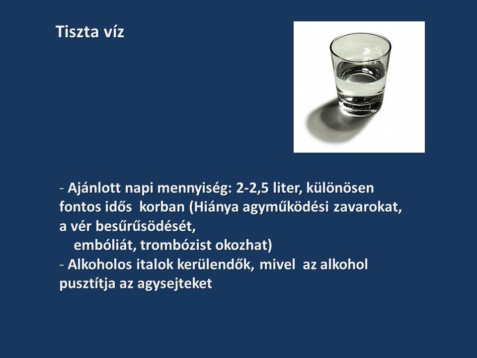 - Ajánlott napi mennyiség: 2-2,5 liter, különösen fontos idős korban (Hiánya agyműködési zavarokat, a vér besűrűsödését, embóliát, trombózist okozhat) embóliát, trombózist okozhat) - Alkoholos italok kerülendők, mivel az alkohol pusztítja az agysejteket Tiszta víz