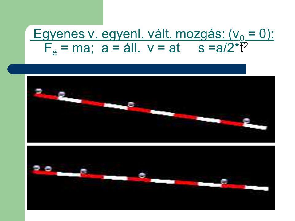 Egyenes v. egyenl. vált. mozgás: (v 0 = 0): F e = ma; a = áll. v = at s =a/2*t 2