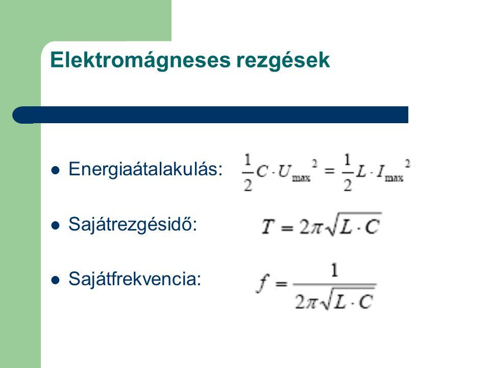 Elektromágneses rezgések Energiaátalakulás: Sajátrezgésidő: Sajátfrekvencia: