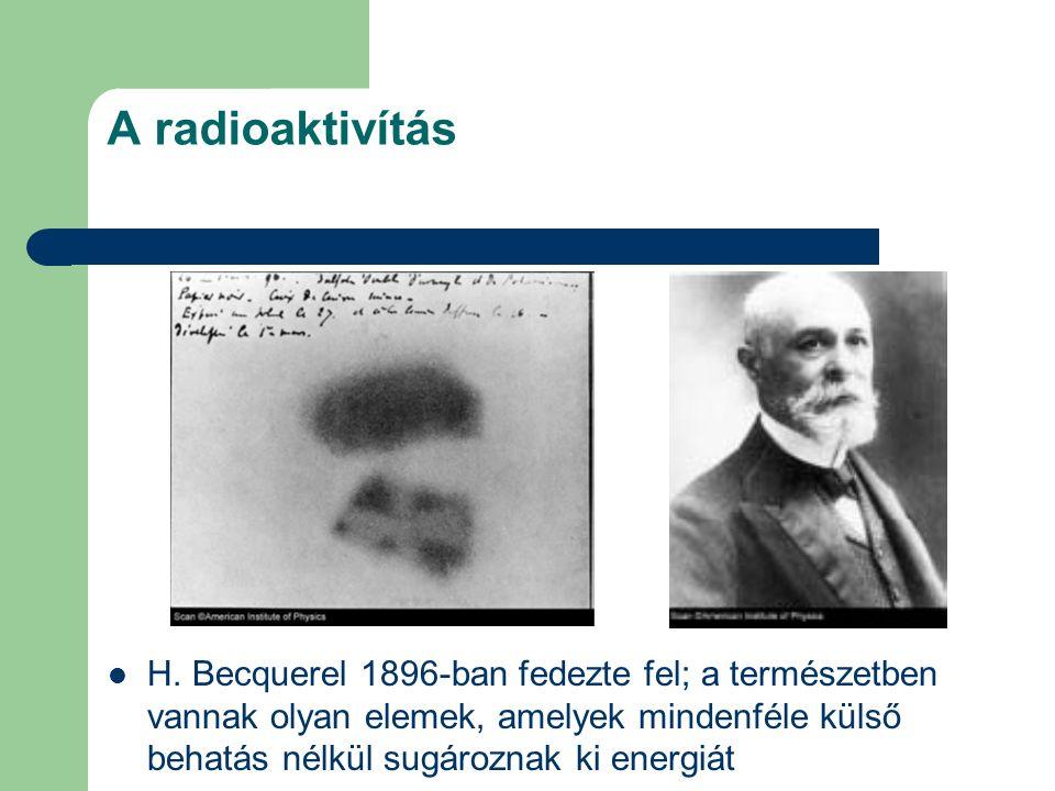 A radioaktivítás H. Becquerel 1896-ban fedezte fel; a természetben vannak olyan elemek, amelyek mindenféle külső behatás nélkül sugároznak ki energiát