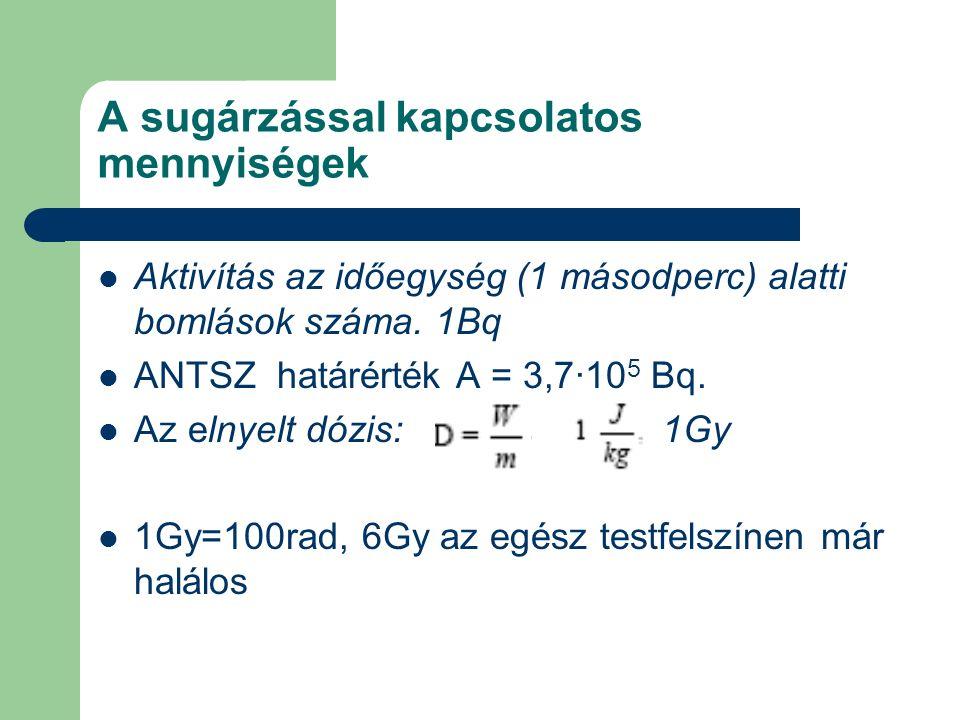 A sugárzással kapcsolatos mennyiségek Aktivítás az időegység (1 másodperc) alatti bomlások száma. 1Bq ANTSZ határérték A = 3,7·10 5 Bq. Az elnyelt dóz