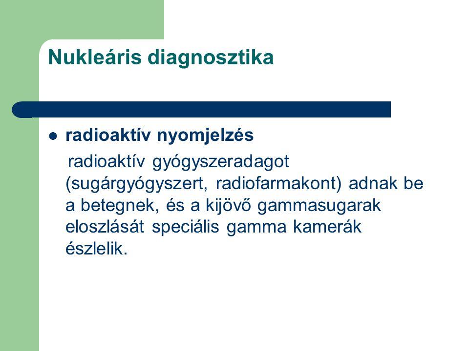 Nukleáris diagnosztika radioaktív nyomjelzés radioaktív gyógyszeradagot (sugárgyógyszert, radiofarmakont) adnak be a betegnek, és a kijövő gammasugara