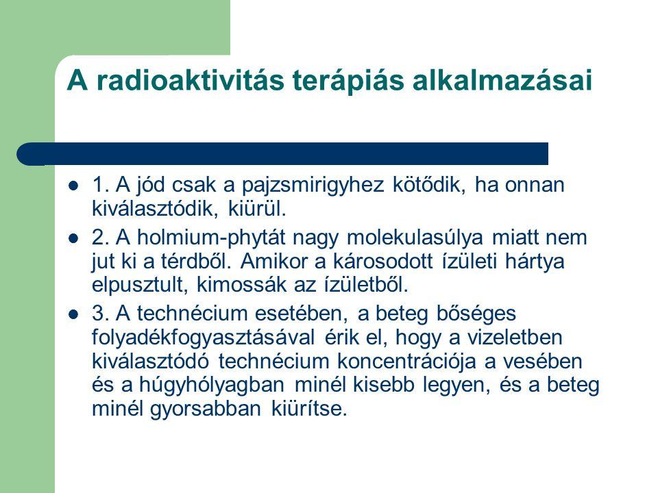 A radioaktivitás terápiás alkalmazásai 1. A jód csak a pajzsmirigyhez kötődik, ha onnan kiválasztódik, kiürül. 2. A holmium-phytát nagy molekulasúlya