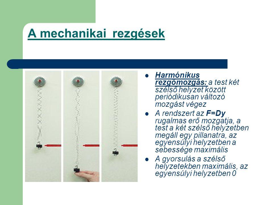 A mechanikai rezgések Harmónikus rezgőmozgás: a test két szélső helyzet között periódikusan változó mozgást végez A rendszert az F=Dy rugalmas erő moz