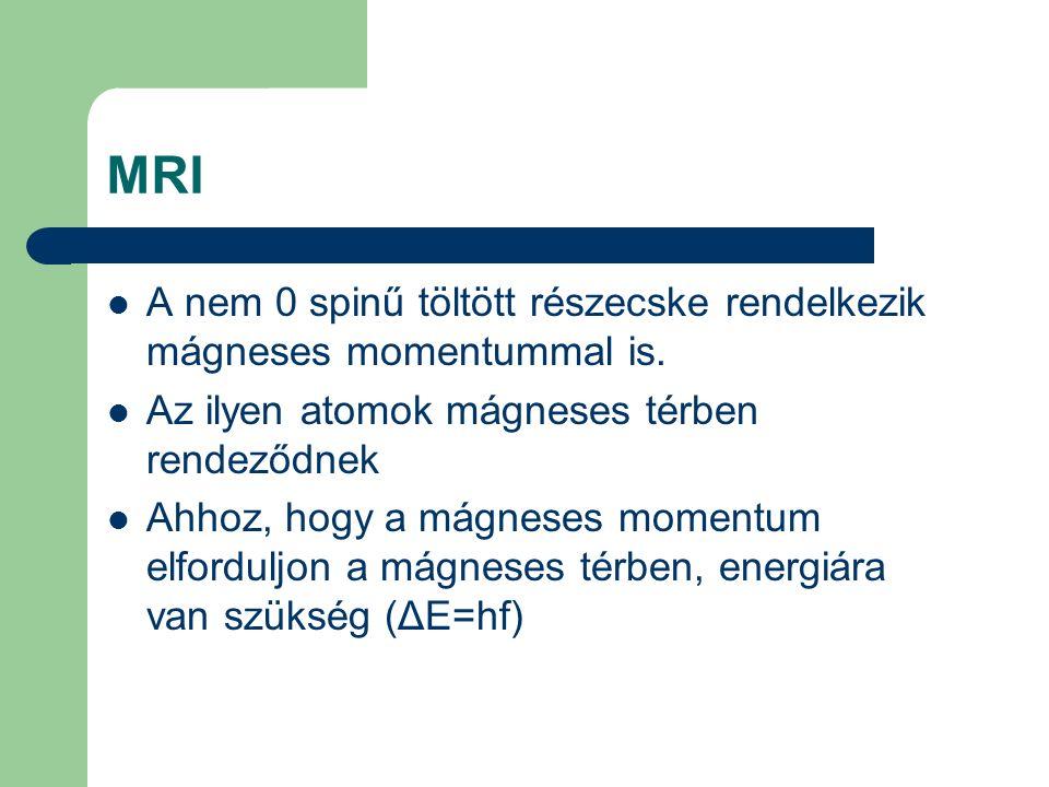 MRI A nem 0 spinű töltött részecske rendelkezik mágneses momentummal is. Az ilyen atomok mágneses térben rendeződnek Ahhoz, hogy a mágneses momentum e