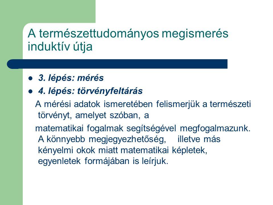 A természettudományos megismerés induktív útja 3. lépés: mérés 4. lépés: törvényfeltárás A mérési adatok ismeretében felismerjük a természeti törvényt