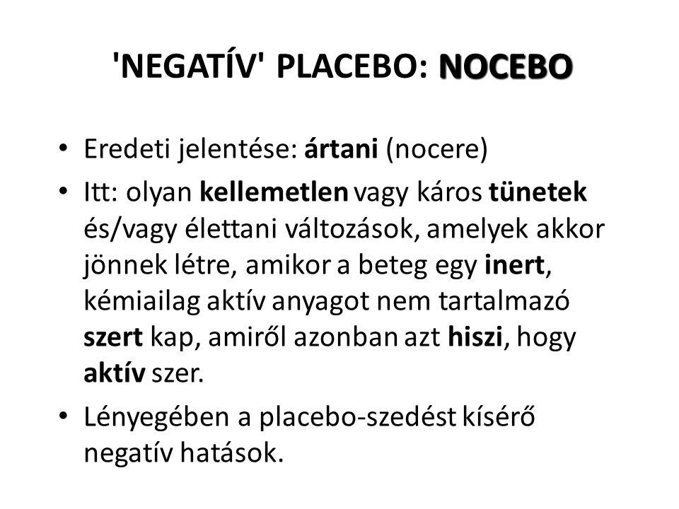 NOCEBO NEGATÍV PLACEBO: NOCEBO Eredeti jelentése: ártani (nocere) Itt: olyan kellemetlen vagy káros tünetek és/vagy élettani változások, amelyek akkor jönnek létre, amikor a beteg egy inert, kémiailag aktív anyagot nem tartalmazó szert kap, amiről azonban azt hiszi, hogy aktív szer.
