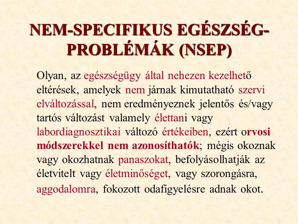 NEM-SPECIFIKUS EGÉSZSÉG- PROBLÉMÁK (NSEP) Olyan, az egészségügy által nehezen kezelhető eltérések, amelyek nem járnak kimutatható szervi elváltozással, nem eredményeznek jelentős és/vagy tartós változást valamely élettani vagy labordiagnosztikai változó értékeiben, ezért orvosi módszerekkel nem azonosíthatók; mégis okoznak vagy okozhatnak panaszokat, befolyásolhatják az életvitelt vagy életminőséget, vagy szorongásra, aggodalomra, fokozott odafigyelésre adnak okot.